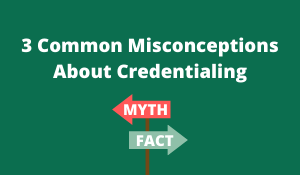 3 Common Misconceptions About Credentialing (1)